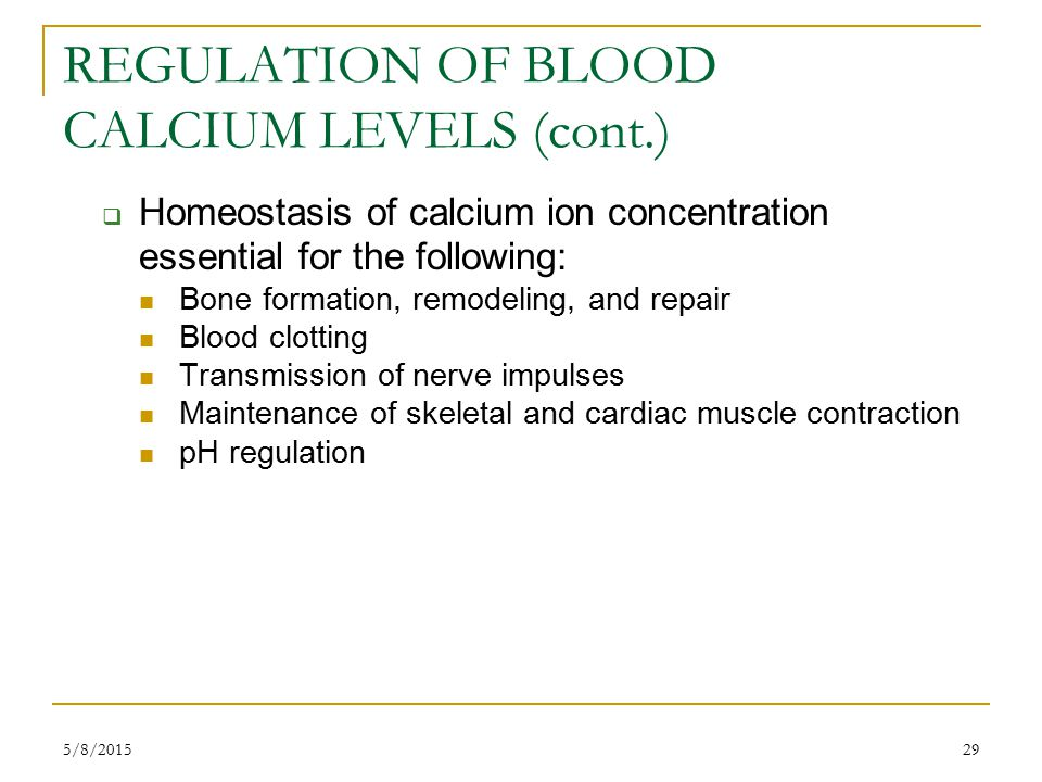 5/8/201529 REGULATION OF BLOOD CALCIUM LEVELS (cont.)  Homeostasis of calcium ion concentration essential for the following: Bone formation, remodeling, and repair Blood clotting Transmission of nerve impulses Maintenance of skeletal and cardiac muscle contraction pH regulation