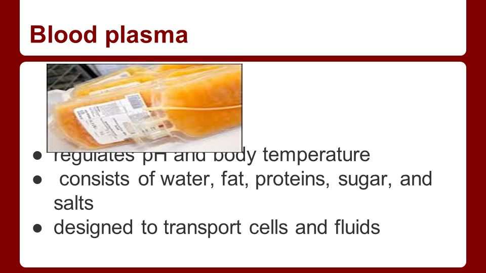 Blood plasma ●regulates pH and body temperature ● consists of water, fat, proteins, sugar, and salts ●designed to transport cells and fluids