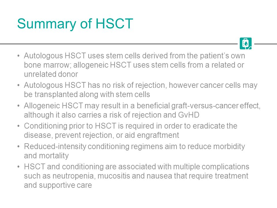 Summary of HSCT Autologous HSCT uses stem cells derived from the patient's own bone marrow; allogeneic HSCT uses stem cells from a related or unrelate