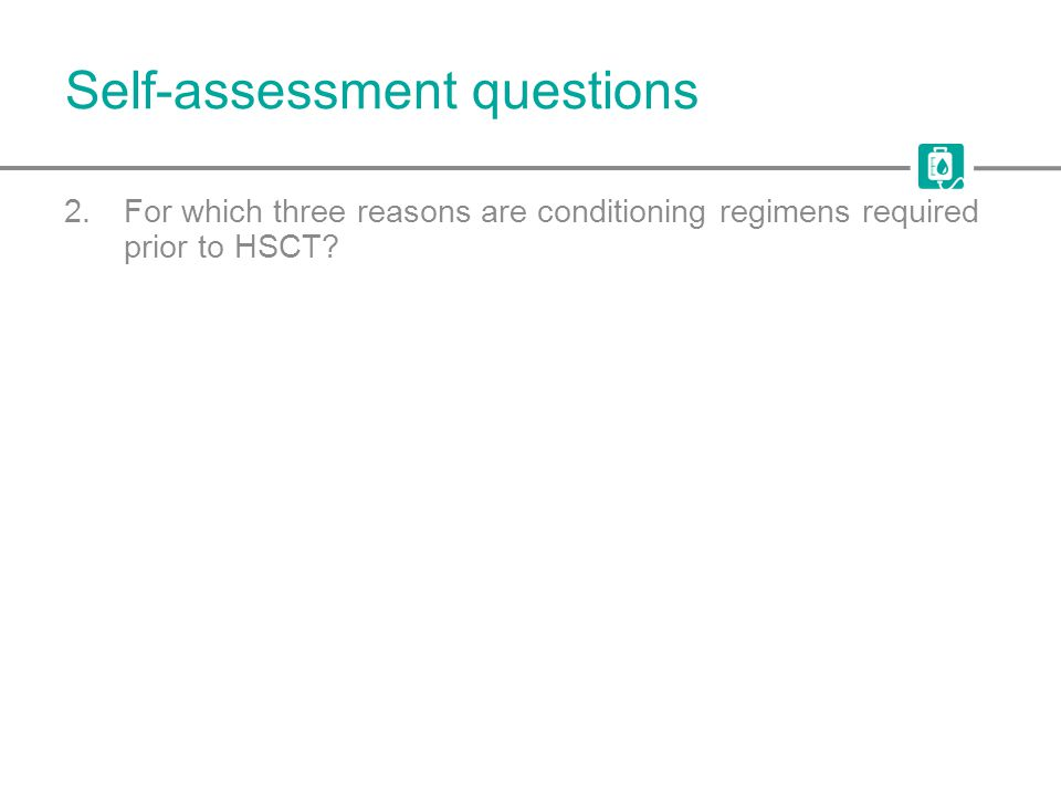 Self-assessment questions 2.For which three reasons are conditioning regimens required prior to HSCT?