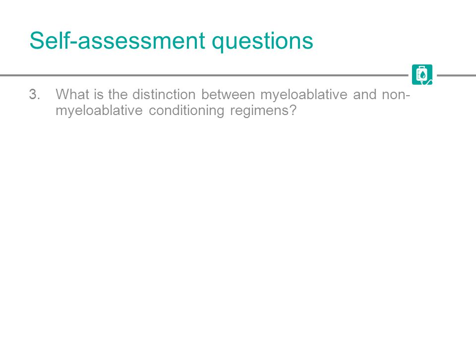 Self-assessment questions 3.What is the distinction between myeloablative and non- myeloablative conditioning regimens?