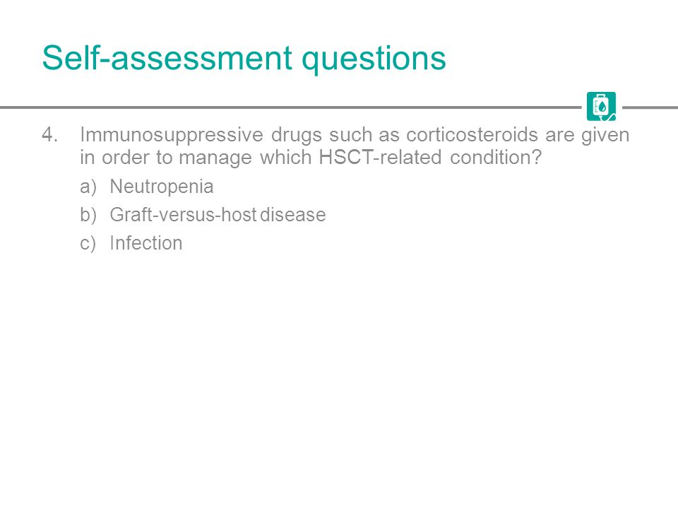 Self-assessment questions 4.Immunosuppressive drugs such as corticosteroids are given in order to manage which HSCT-related condition? a)Neutropenia b