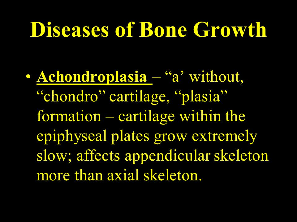 Diseases of Bone Growth Achondroplasia – a' without, chondro cartilage, plasia formation – cartilage within the epiphyseal plates grow extremely slow; affects appendicular skeleton more than axial skeleton.
