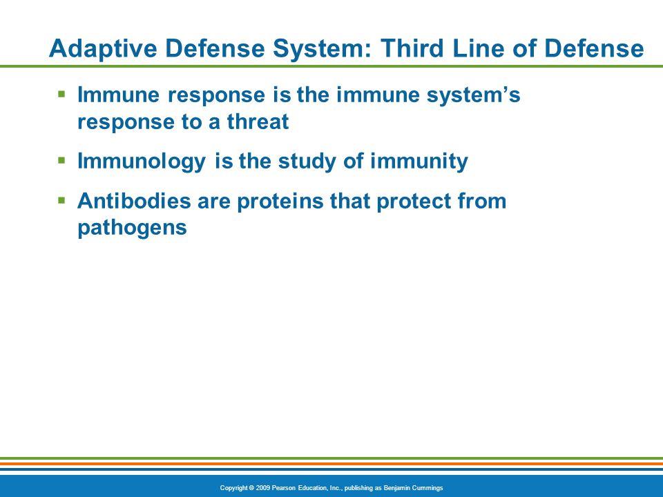 Copyright © 2009 Pearson Education, Inc., publishing as Benjamin Cummings Adaptive Defense System: Third Line of Defense  Immune response is the immu