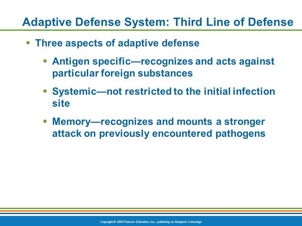 Copyright © 2009 Pearson Education, Inc., publishing as Benjamin Cummings Adaptive Defense System: Third Line of Defense  Three aspects of adaptive d