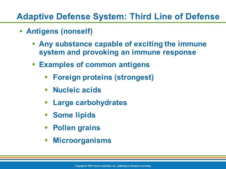 Copyright © 2009 Pearson Education, Inc., publishing as Benjamin Cummings Adaptive Defense System: Third Line of Defense  Antigens (nonself)  Any su