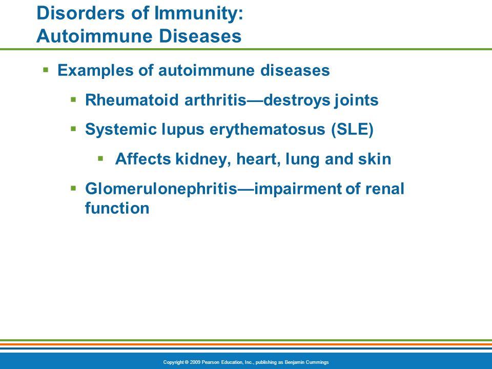 Copyright © 2009 Pearson Education, Inc., publishing as Benjamin Cummings Disorders of Immunity: Autoimmune Diseases  Examples of autoimmune diseases