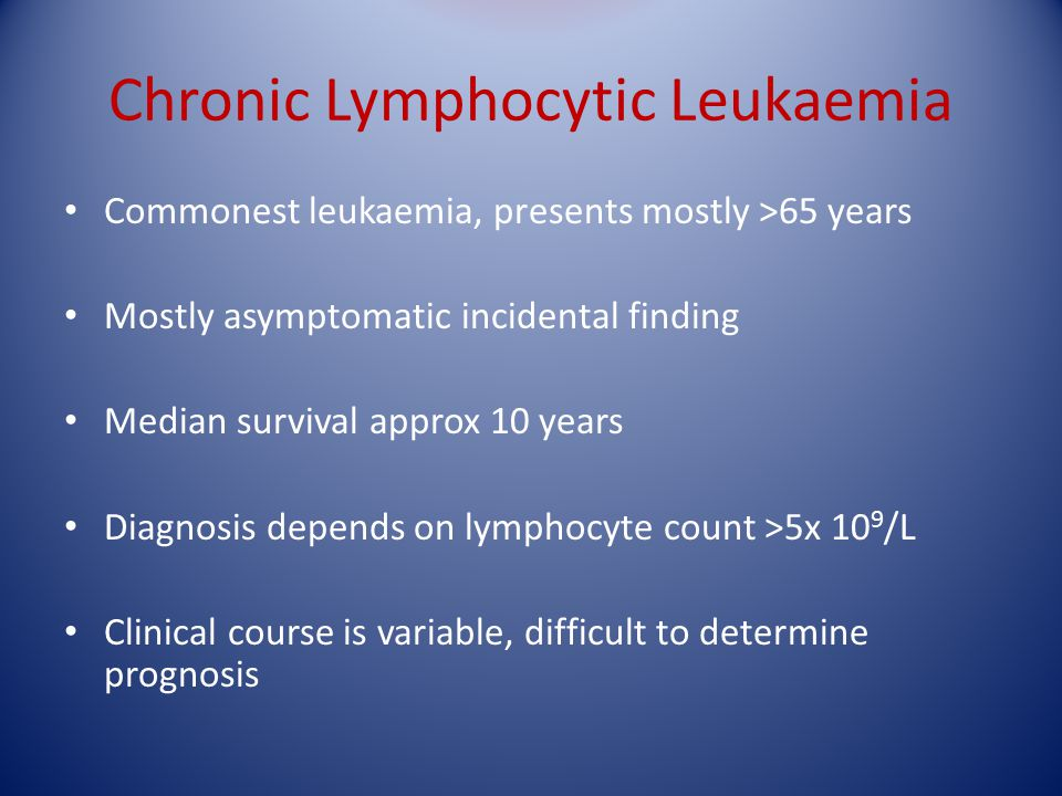 Chronic Lymphocytic Leukaemia Commonest leukaemia, presents mostly >65 years Mostly asymptomatic incidental finding Median survival approx 10 years Di