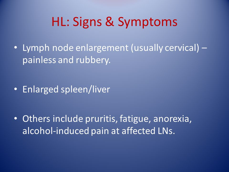 HL: Signs & Symptoms Lymph node enlargement (usually cervical) – painless and rubbery. Enlarged spleen/liver Others include pruritis, fatigue, anorexi