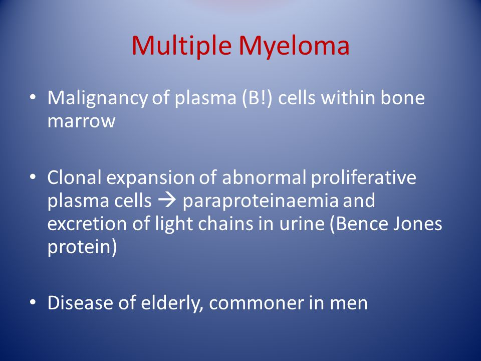 Multiple Myeloma Malignancy of plasma (B!) cells within bone marrow Clonal expansion of abnormal proliferative plasma cells  paraproteinaemia and exc