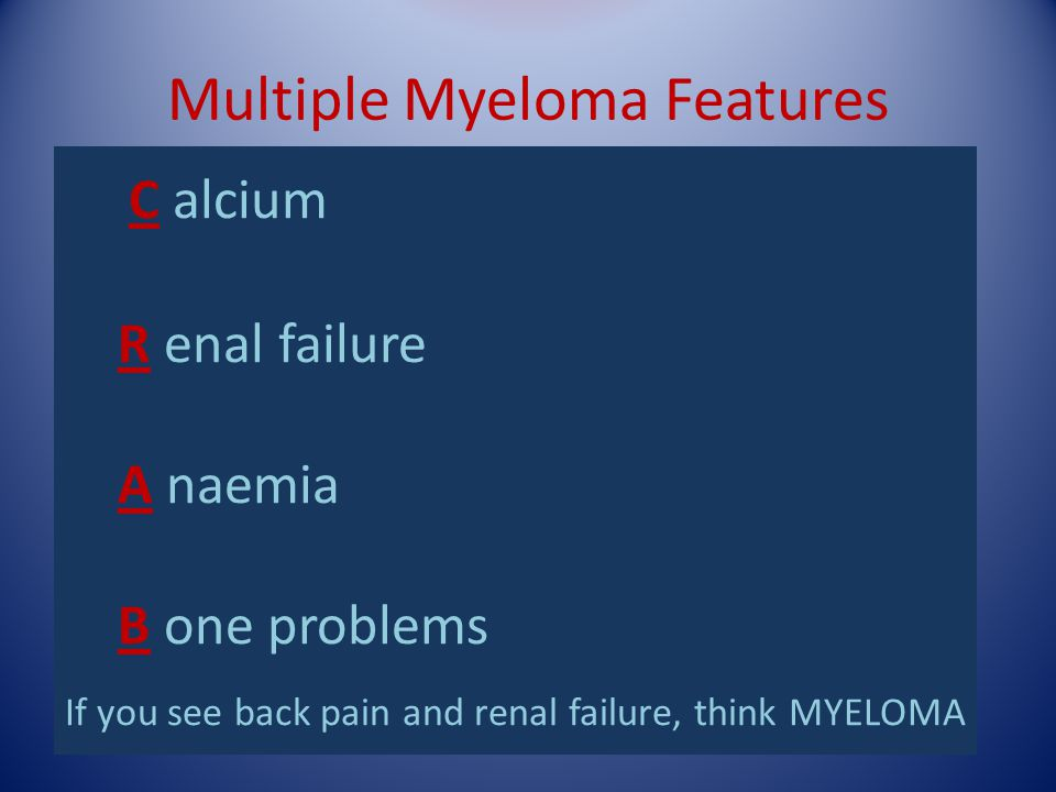 Multiple Myeloma Features Bone destruction (vertebral or long bones, can  cord compression). Pain and/or pathological fractures Hypercalcaemia Bone m
