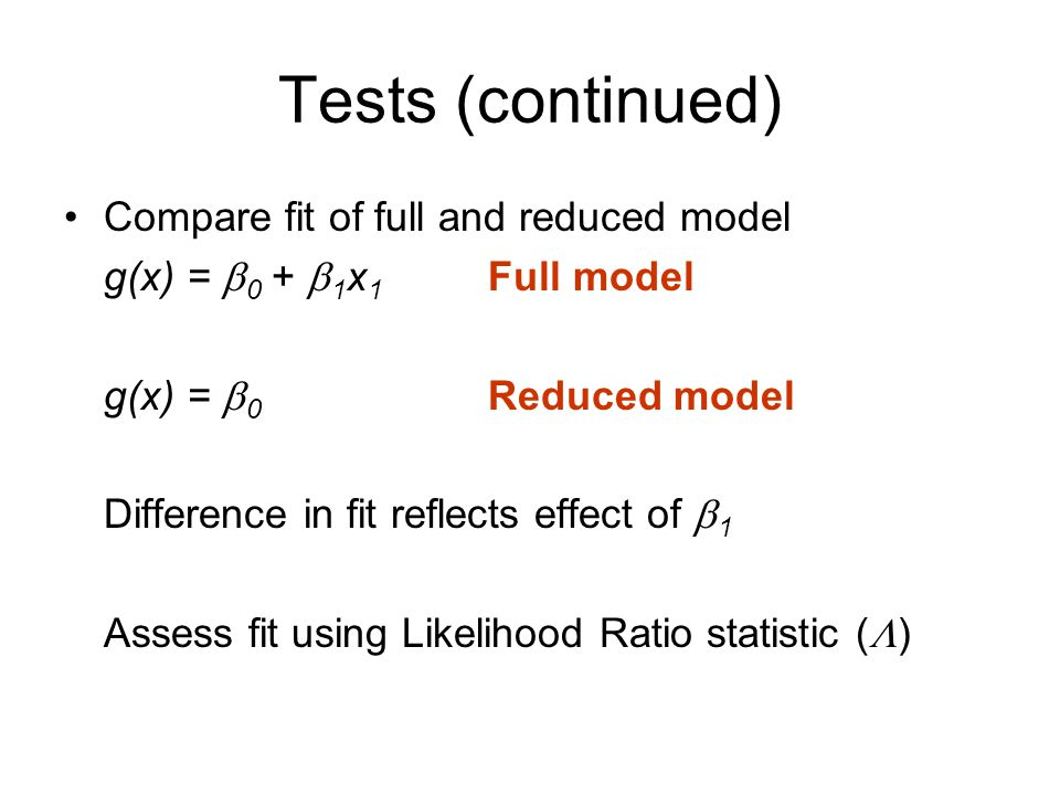 Tests (continued) Compare fit of full and reduced model g(x) =  0 +  1 x 1 Full model g(x) =  0 Reduced model Difference in fit reflects effect of  1 Assess fit using Likelihood Ratio statistic (  )