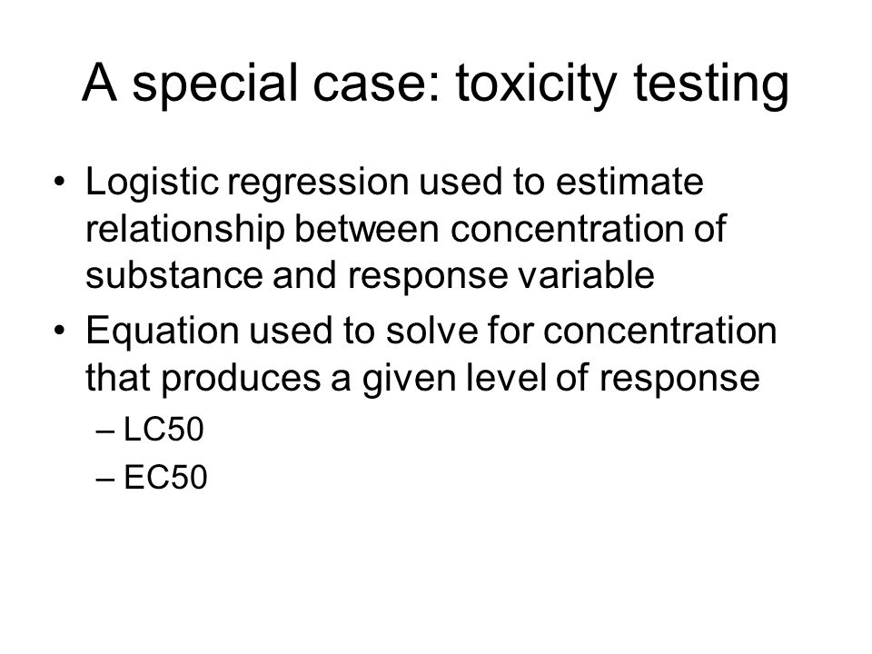 A special case: toxicity testing Logistic regression used to estimate relationship between concentration of substance and response variable Equation used to solve for concentration that produces a given level of response –LC50 –EC50