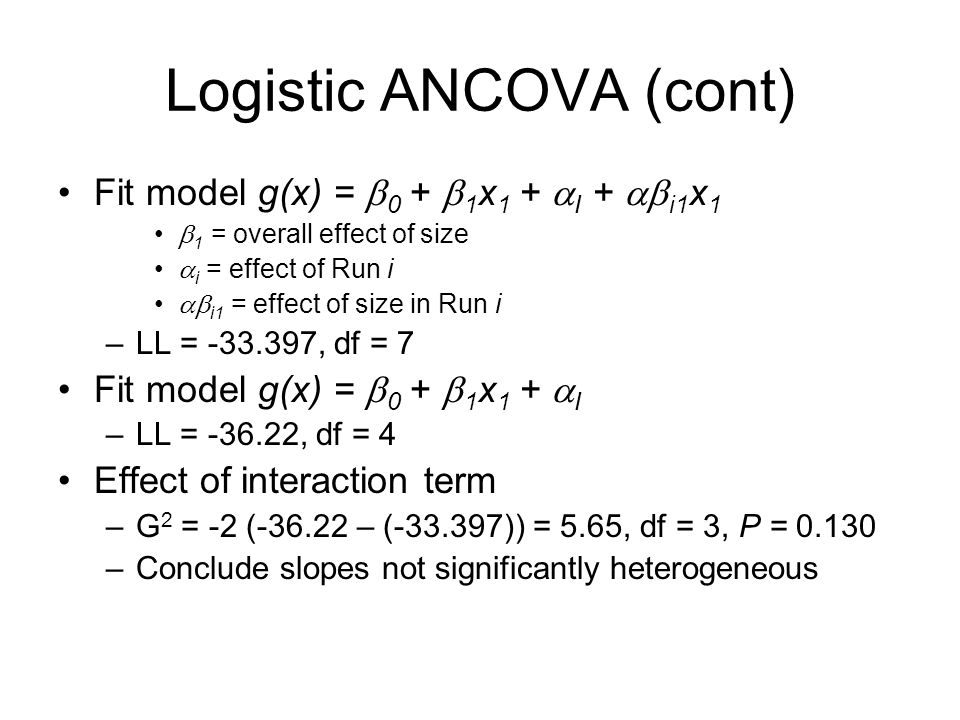 Logistic ANCOVA (cont) Fit model g(x) =  0 +  1 x 1 +  I +  i1 x 1  1 = overall effect of size  i = effect of Run i  i1 = effect of size in Run i –LL = -33.397, df = 7 Fit model g(x) =  0 +  1 x 1 +  I –LL = -36.22, df = 4 Effect of interaction term –G 2 = -2 (-36.22 – (-33.397)) = 5.65, df = 3, P = 0.130 –Conclude slopes not significantly heterogeneous