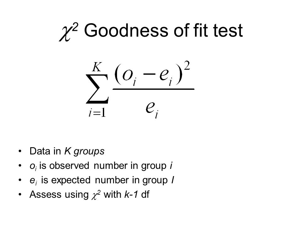  2 Goodness of fit test Data in K groups o i is observed number in group i e i is expected number in group I Assess using  2 with k-1 df