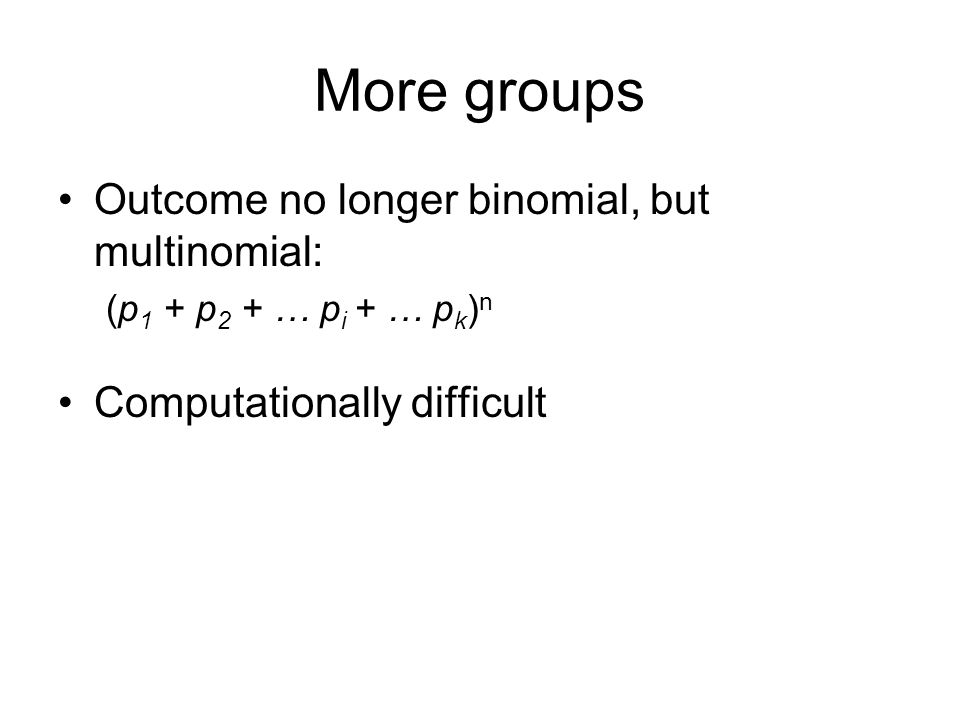 More groups Outcome no longer binomial, but multinomial: (p 1 + p 2 + … p i + … p k ) n Computationally difficult