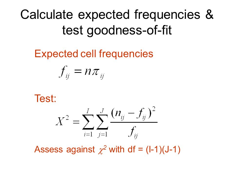Calculate expected frequencies & test goodness-of-fit Test: Assess against  2 with df = (I-1)(J-1) Expected cell frequencies