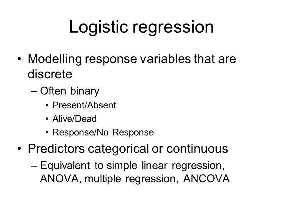 Logistic regression Modelling response variables that are discrete –Often binary Present/Absent Alive/Dead Response/No Response Predictors categorical or continuous –Equivalent to simple linear regression, ANOVA, multiple regression, ANCOVA
