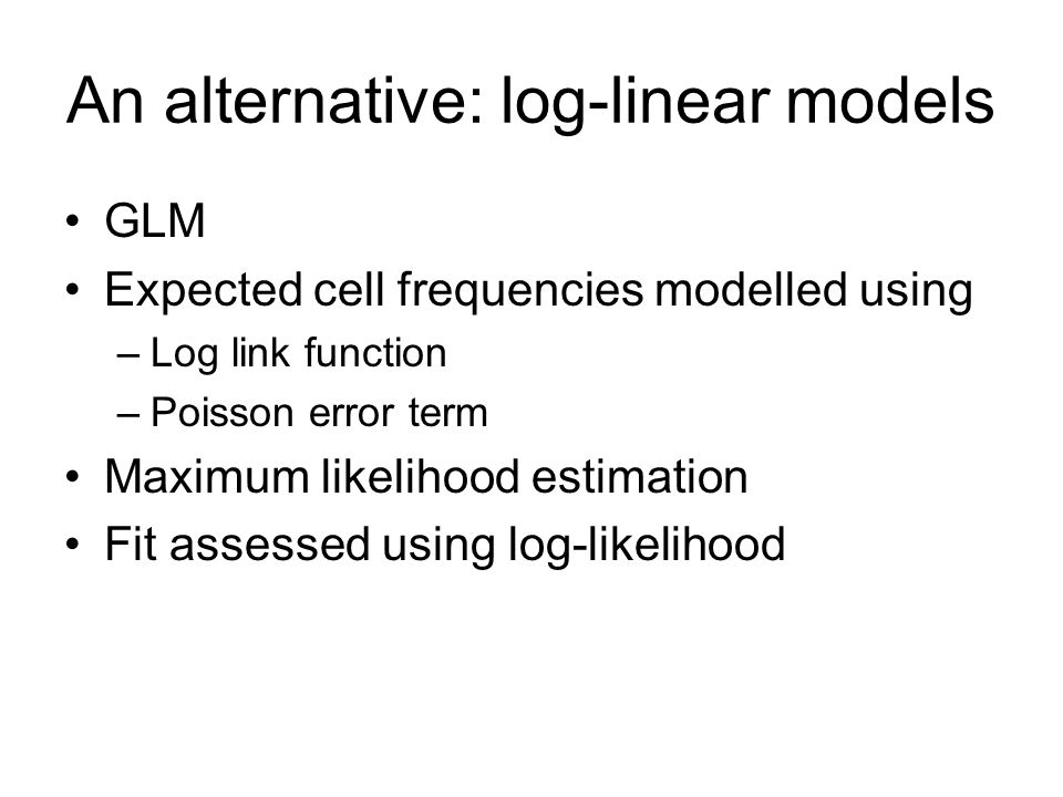 An alternative: log-linear models GLM Expected cell frequencies modelled using –Log link function –Poisson error term Maximum likelihood estimation Fit assessed using log-likelihood