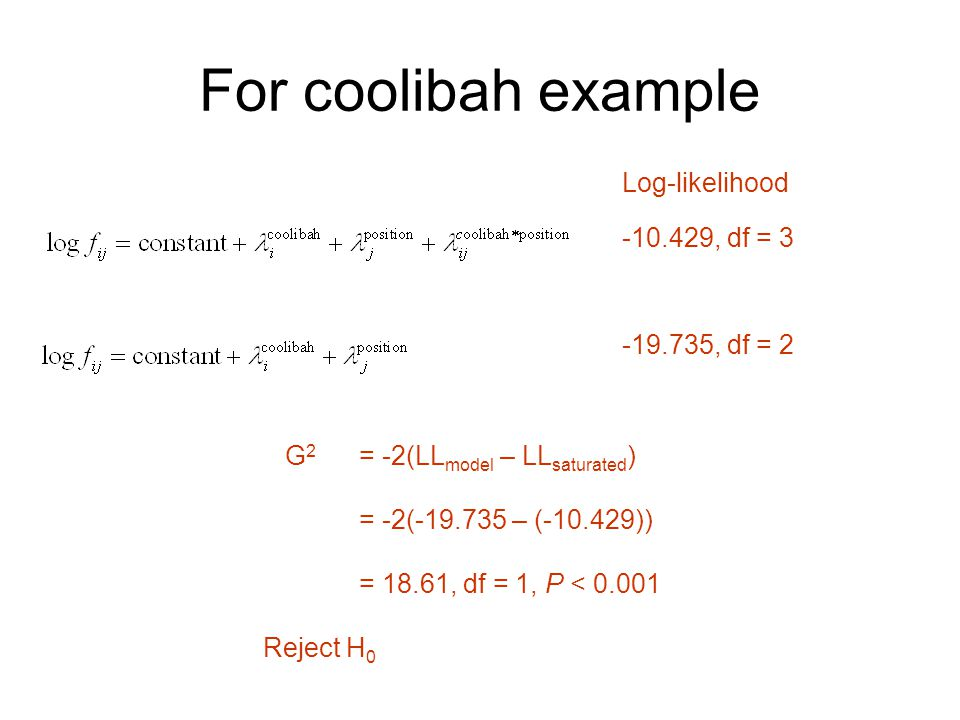 For coolibah example Log-likelihood -10.429, df = 3 -19.735, df = 2 G 2 = -2(LL model – LL saturated ) = -2(-19.735 – (-10.429)) = 18.61, df = 1, P < 0.001 Reject H 0