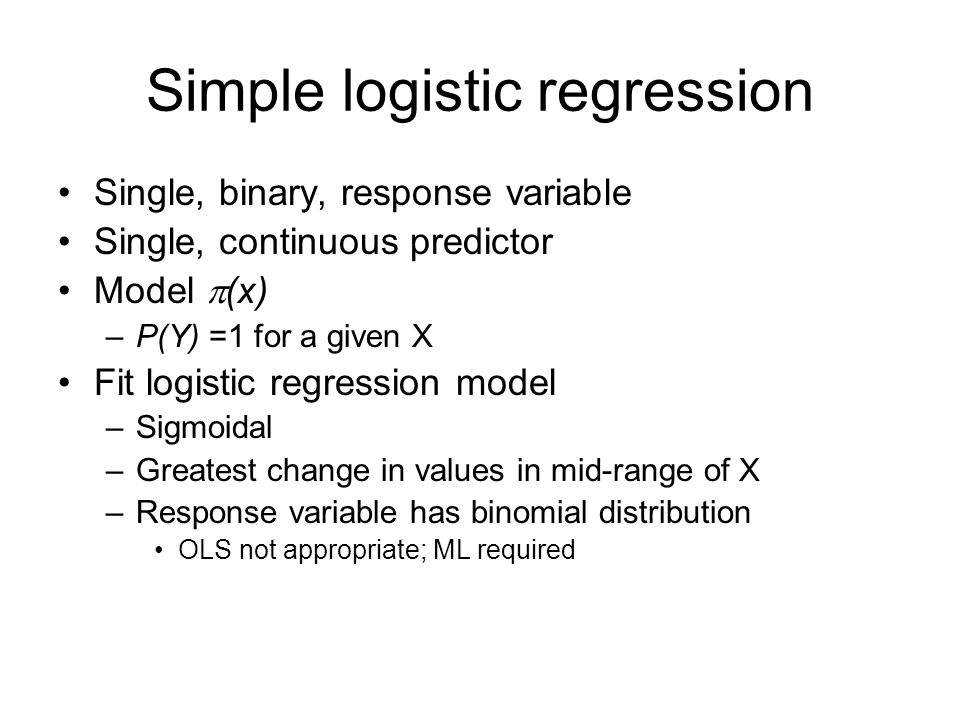 Simple logistic regression Single, binary, response variable Single, continuous predictor Model  (x) –P(Y) =1 for a given X Fit logistic regression model –Sigmoidal –Greatest change in values in mid-range of X –Response variable has binomial distribution OLS not appropriate; ML required