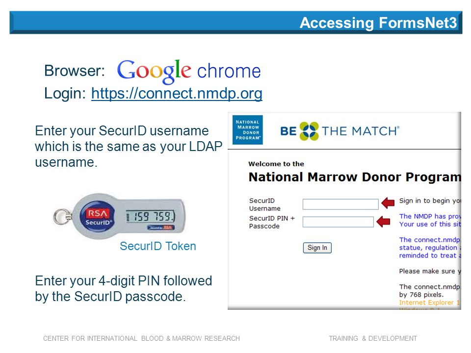 CENTER FOR INTERNATIONAL BLOOD & MARROW RESEARCH TRAINING & DEVELOPMENT Browser: Login: https://connect.nmdp.orghttps://connect.nmdp.org Enter your SecurID username which is the same as your LDAP username.