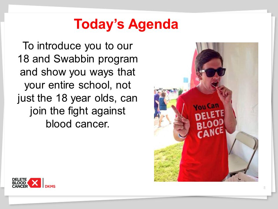 Today's Agenda To introduce you to our 18 and Swabbin program and show you ways that your entire school, not just the 18 year olds, can join the fight against blood cancer.