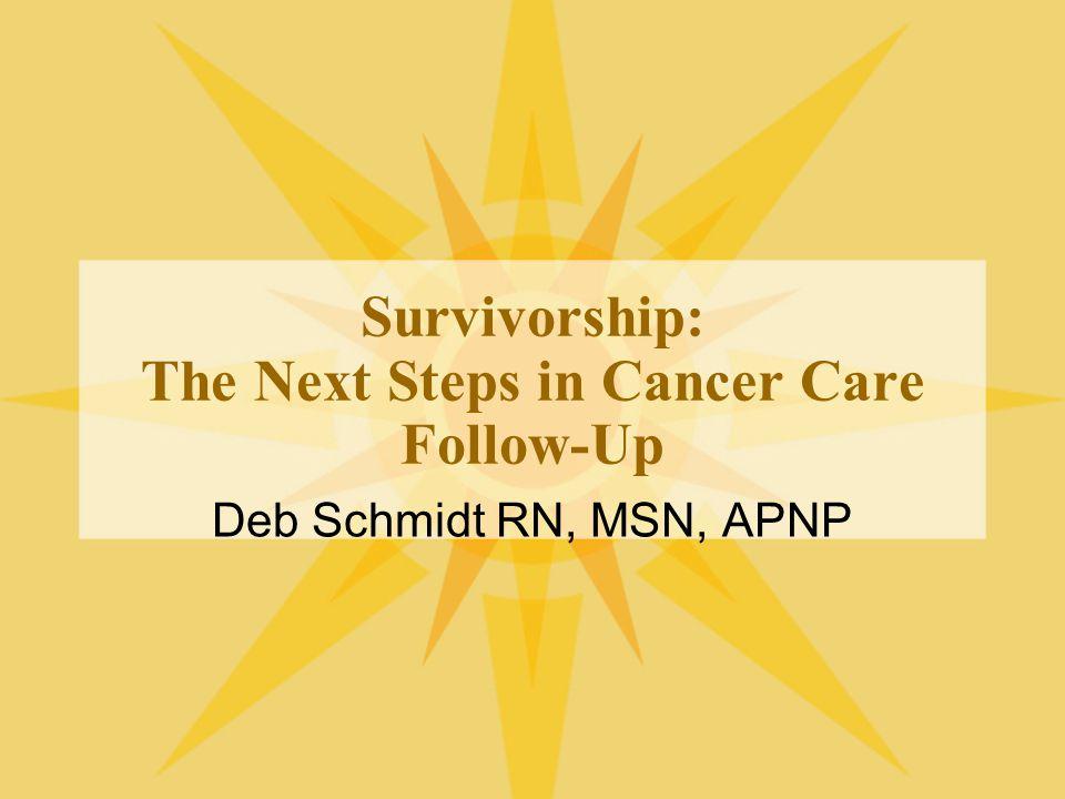 Survivorship: The Next Steps in Cancer Care Follow-Up Deb Schmidt RN, MSN, APNP