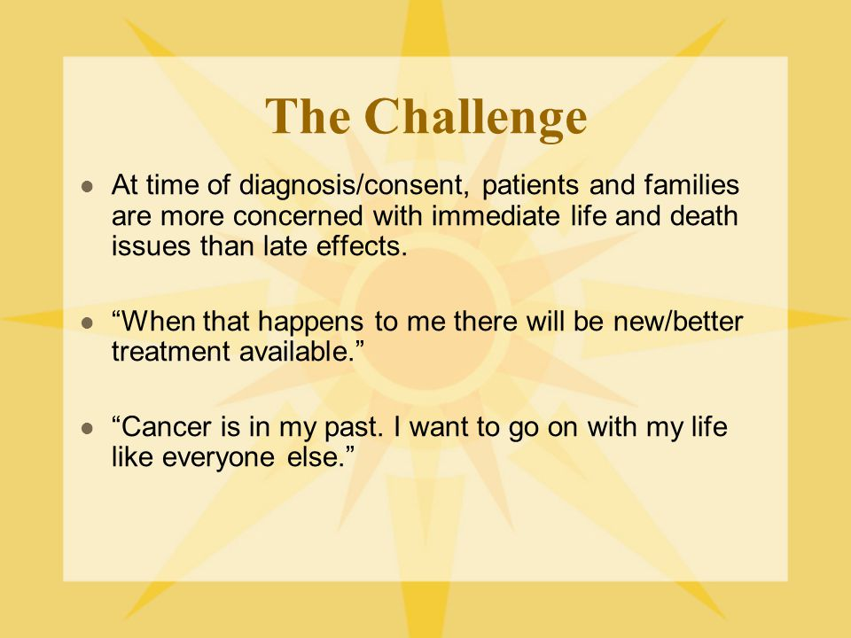 """The Challenge At time of diagnosis/consent, patients and families are more concerned with immediate life and death issues than late effects. """"When tha"""