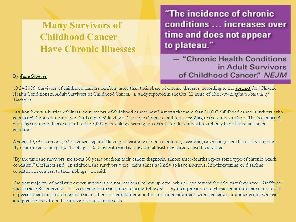 Many Survivors of Childhood Cancer Have Chronic Illnesses By Jane StoeverJane Stoever 10/24/2006 Survivors of childhood cancers confront more than the