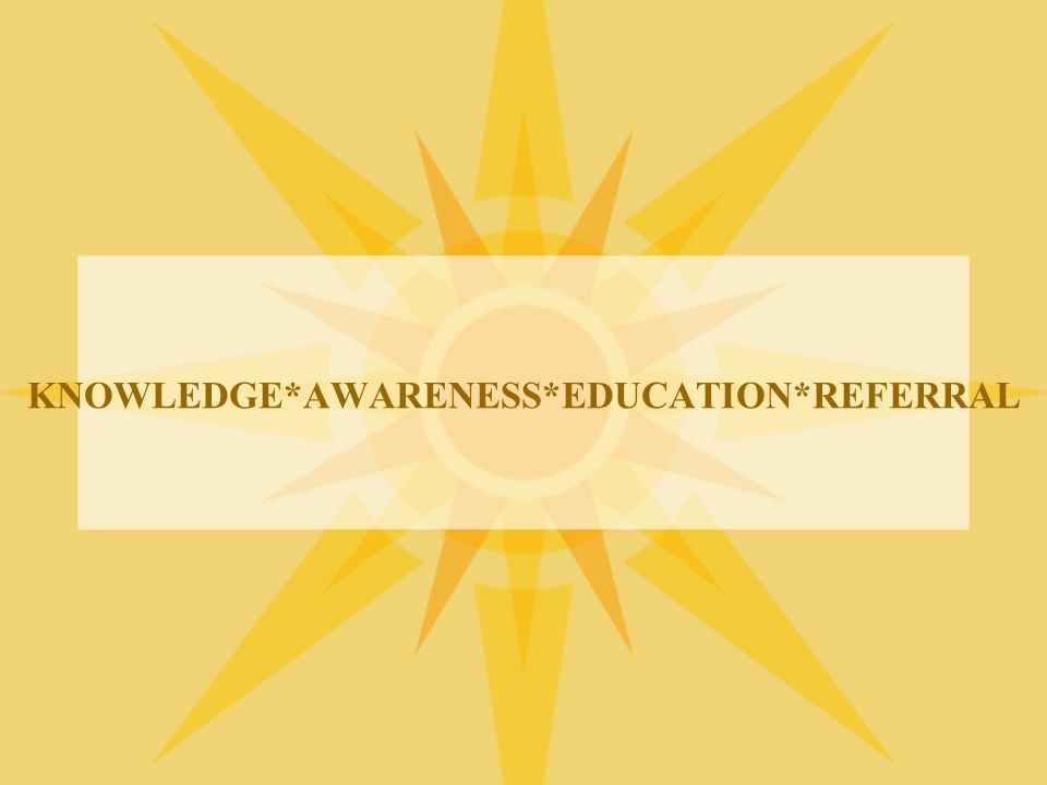 KNOWLEDGE*AWARENESS*EDUCATION*REFERRAL