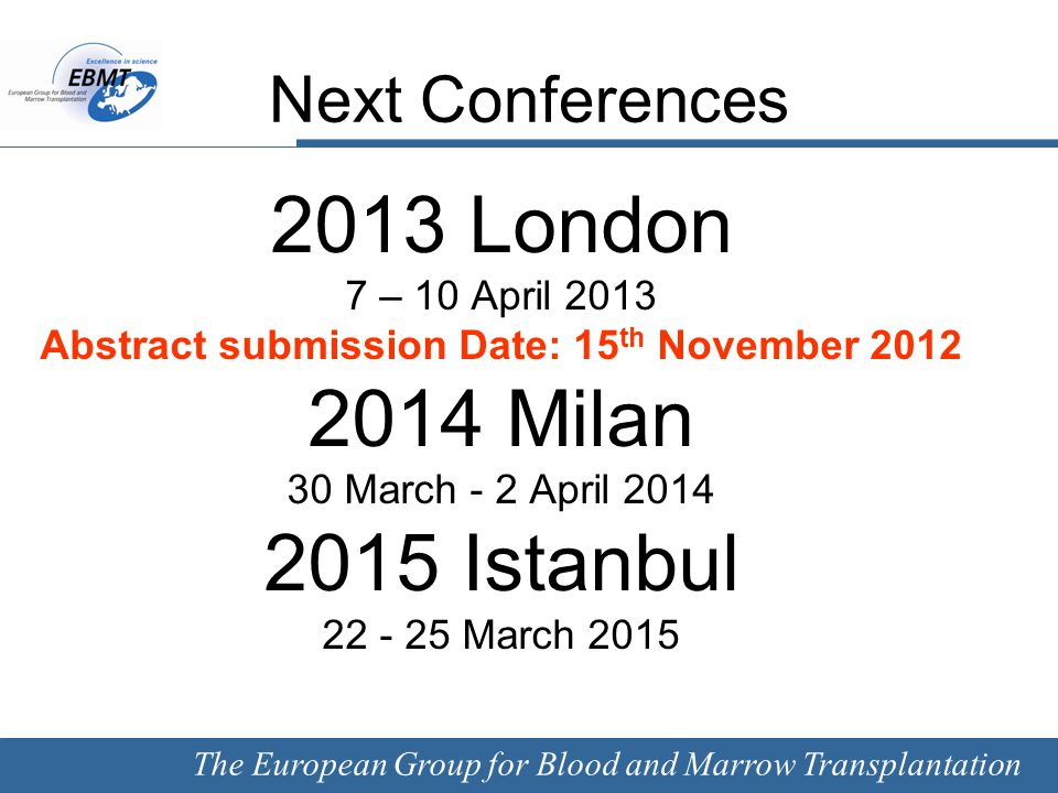 The European Group for Blood and Marrow Transplantation Next Conferences 2013 London 7 – 10 April 2013 Abstract submission Date: 15 th November 2012 2