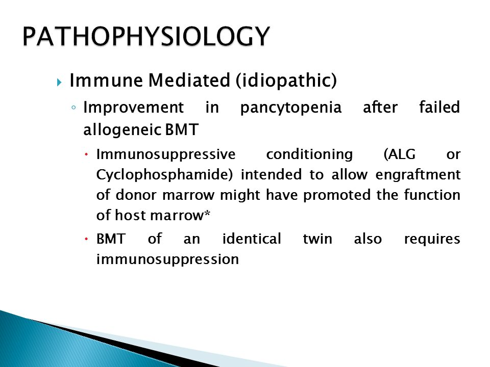  Immune Mediated (idiopathic) ◦ Improvement in pancytopenia after failed allogeneic BMT  Immunosuppressive conditioning (ALG or Cyclophosphamide) intended to allow engraftment of donor marrow might have promoted the function of host marrow*  BMT of an identical twin also requires immunosuppression
