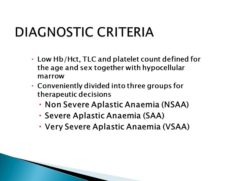  Low Hb/Hct, TLC and platelet count defined for the age and sex together with hypocellular marrow  Conveniently divided into three groups for therapeutic decisions  Non Severe Aplastic Anaemia (NSAA)  Severe Aplastic Anaemia (SAA)  Very Severe Aplastic Anaemia (VSAA)