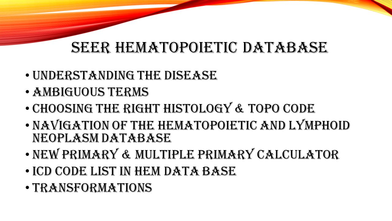 SEER HEMATOPOIETIC DATABASE Understanding the disease AMBIGUOUS TERMS Choosing the right Histology & TOPO CODE Navigation of the Hematopoietic and Lym