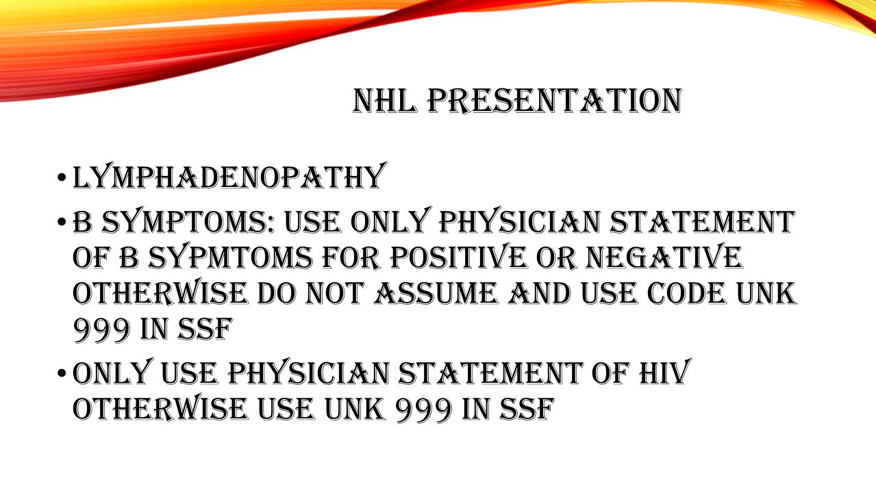 NHL PRESENTATION LYMPHADENOPATHY B SYMPTOMS: USE ONLY PHYSICIAN STATEMENT OF B SYPMTOMS FOR POSITIVE OR NEGATIVE OTHERWISE DO NOT ASSUME AND USE CODE