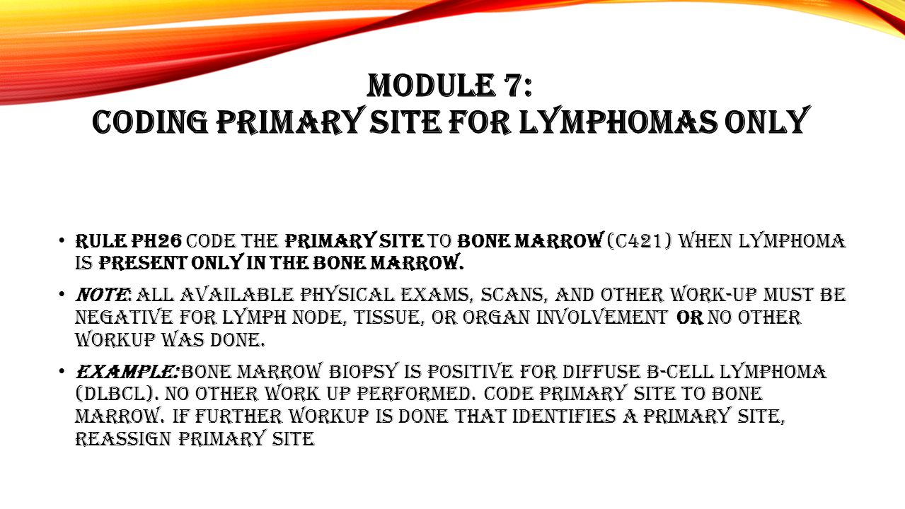 MODULE 7: CODING PRIMARY SITE FOR LYMPHOMAS ONLY Rule PH26 Code the primary site to bone marrow (C421) when lymphoma is present only in the bone marro