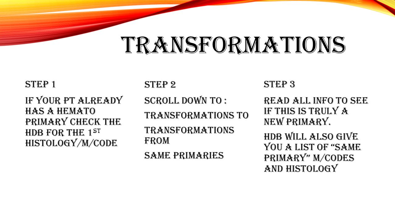 TRANSFORMATIONS STEP 1 IF YOUR PT ALREADY HAS A HEMATO PRIMARY CHECK THE HDB FOR THE 1 ST HISTOLOGY/M/CODE STEP 2 SCROLL DOWN TO : TRANSFORMATIONS TO