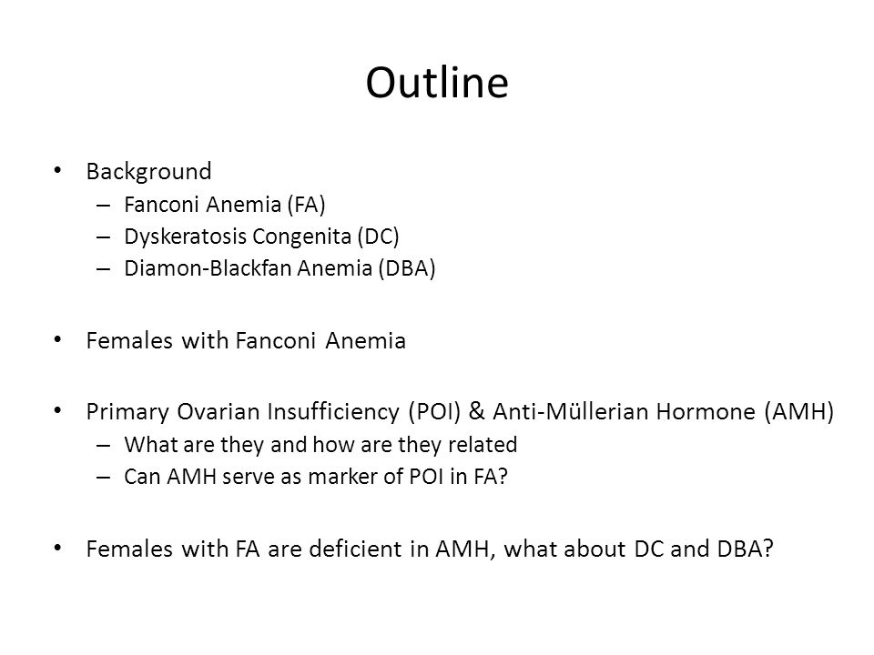 Outline Background – Fanconi Anemia (FA) – Dyskeratosis Congenita (DC) – Diamon-Blackfan Anemia (DBA) Females with Fanconi Anemia Primary Ovarian Insufficiency (POI) & Anti-Müllerian Hormone (AMH) – What are they and how are they related – Can AMH serve as marker of POI in FA.