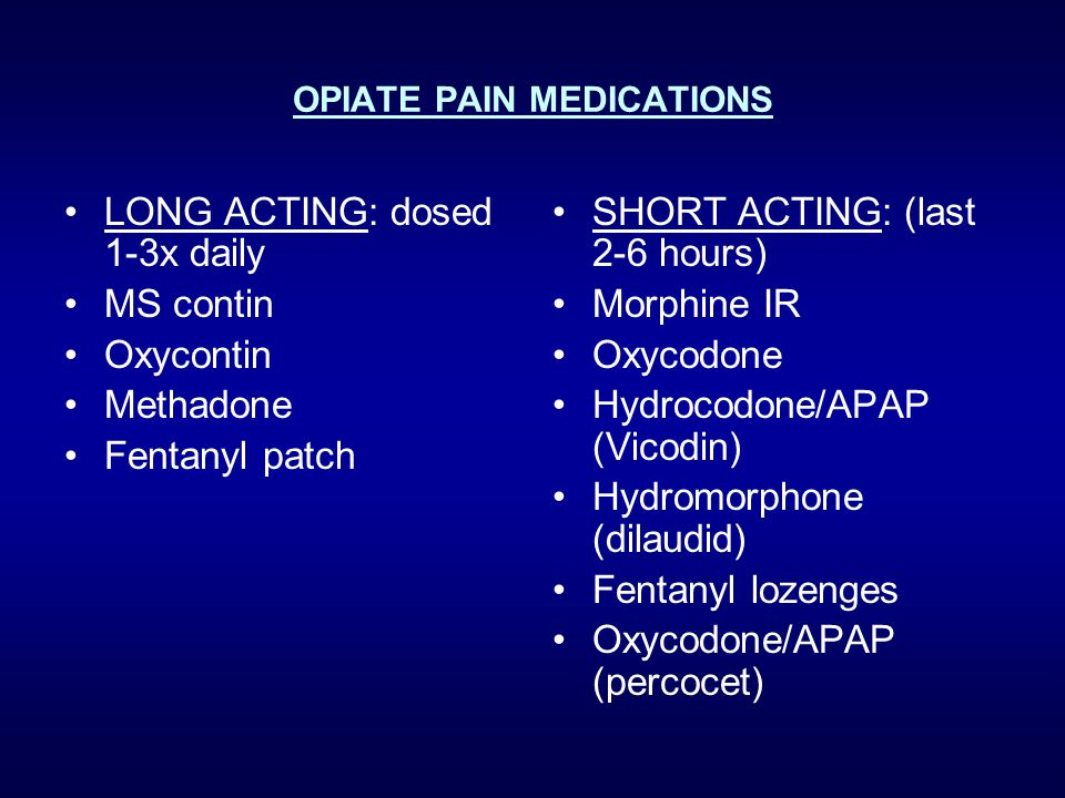 OPIATE PAIN MEDICATIONS LONG ACTING: dosed 1-3x daily MS contin Oxycontin Methadone Fentanyl patch SHORT ACTING: (last 2-6 hours) Morphine IR Oxycodone Hydrocodone/APAP (Vicodin) Hydromorphone (dilaudid) Fentanyl lozenges Oxycodone/APAP (percocet)
