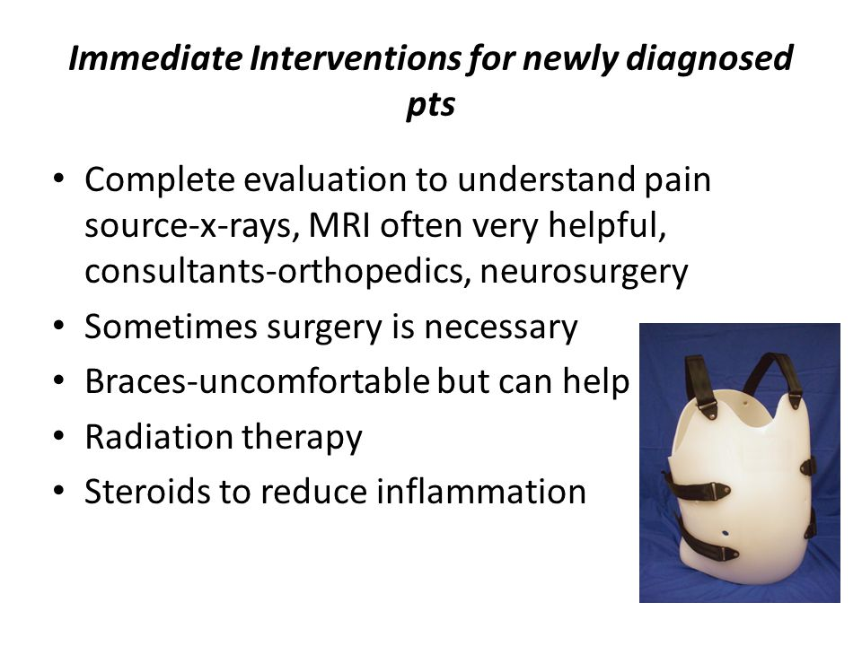 Immediate Interventions for newly diagnosed pts Complete evaluation to understand pain source-x-rays, MRI often very helpful, consultants-orthopedics, neurosurgery Sometimes surgery is necessary Braces-uncomfortable but can help Radiation therapy Steroids to reduce inflammation