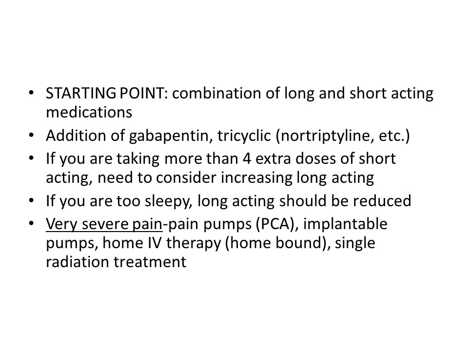 STARTING POINT: combination of long and short acting medications Addition of gabapentin, tricyclic (nortriptyline, etc.) If you are taking more than 4 extra doses of short acting, need to consider increasing long acting If you are too sleepy, long acting should be reduced Very severe pain-pain pumps (PCA), implantable pumps, home IV therapy (home bound), single radiation treatment