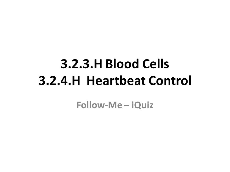 3.2.3.H Blood Cells 3.2.4.H Heartbeat Control Follow-Me – iQuiz