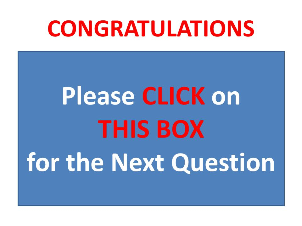 CONGRATULATIONS Please CLICK on THIS BOX for the Next Question