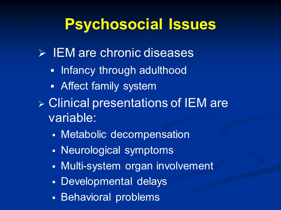 Sources of Psychological Stress   For Patients:   Secondary to disease pathology and toxicity   From stressors inherent in living with chronic illness   For Parents and Families:   Having a loved one with an inborn error (Emotional & financial stress, loss of friends, lack of freedom, medication management) From: Weber S, Segal S, & Packman W (2012), Molec Genet Metab 105: 537-541