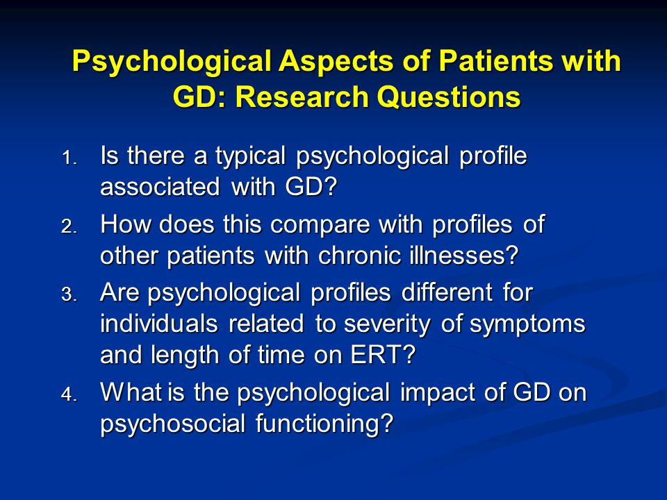 Psychological Aspects of Patients with GD   Demographic questionnaire   Minnesota Multiphasic Personality Inventory (MMPI-2 )   567 true-false items to assess personality features   Used in chronic illness and chronic pain populations to assess psychological functioning   Semi-structured interview   Initial reaction to diagnosis of GD   Daily hardships as a result of their condition   Perceived quality of life   Relationships with family and friends, stressors