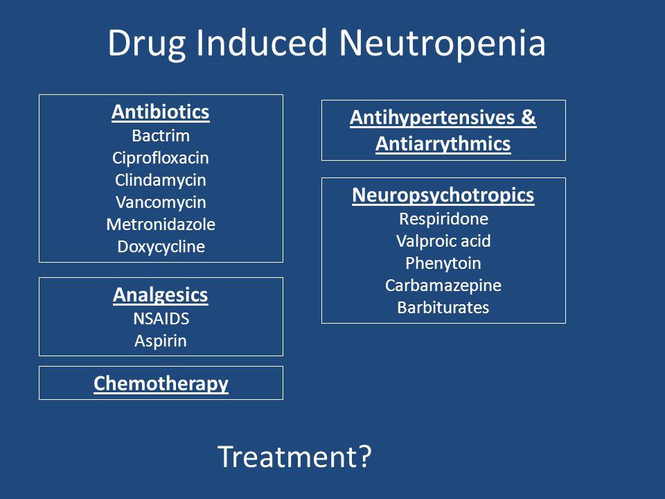 Drug Induced Neutropenia Antibiotics Bactrim Ciprofloxacin Clindamycin Vancomycin Metronidazole Doxycycline Chemotherapy Neuropsychotropics Respiridone Valproic acid Phenytoin Carbamazepine Barbiturates Antihypertensives & Antiarrythmics Analgesics NSAIDS Aspirin Treatment