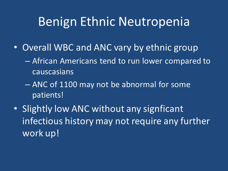 Benign Ethnic Neutropenia Overall WBC and ANC vary by ethnic group – African Americans tend to run lower compared to causcasians – ANC of 1100 may not be abnormal for some patients.