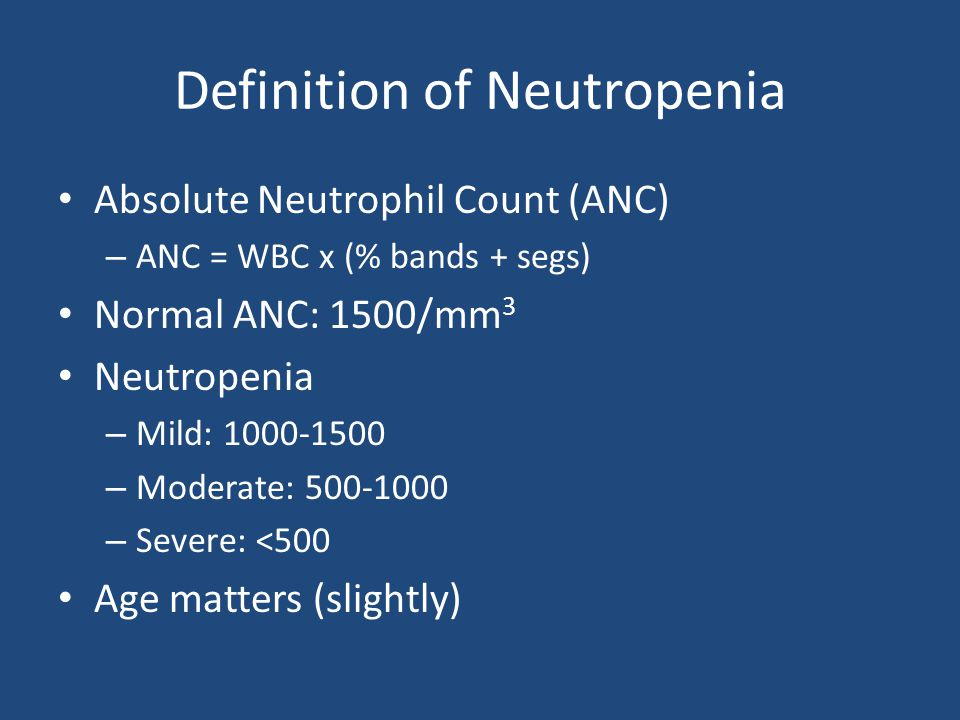 Definition of Neutropenia Absolute Neutrophil Count (ANC) – ANC = WBC x (% bands + segs) Normal ANC: 1500/mm 3 Neutropenia – Mild: 1000-1500 – Moderate: 500-1000 – Severe: <500 Age matters (slightly)