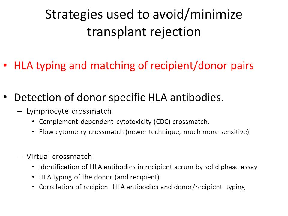 Strategies used to avoid/minimize transplant rejection HLA typing and matching of recipient/donor pairs Detection of donor specific HLA antibodies. –